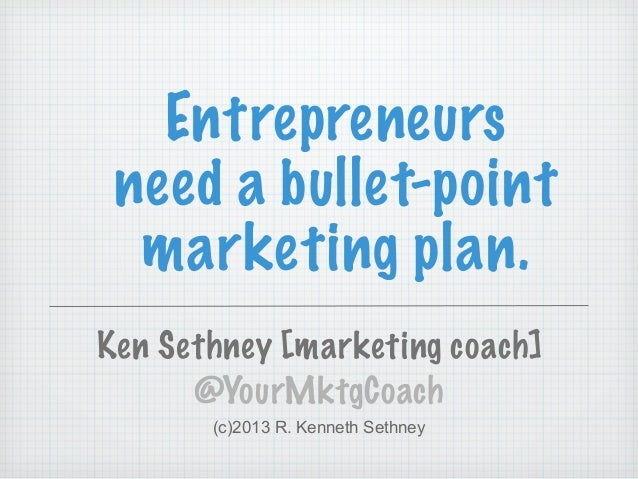 Entrepreneurs need a bullet-point marketing plan. Ken Sethney [marketing coach] @YourMktgCoach (c)2013 R. Kenneth Sethney
