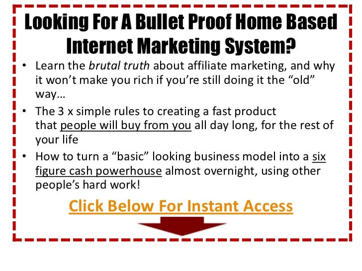 Looking For A Bullet Proof Home Based     Internet Marketing System?• Learn the brutal truth about affiliate marketing, an...