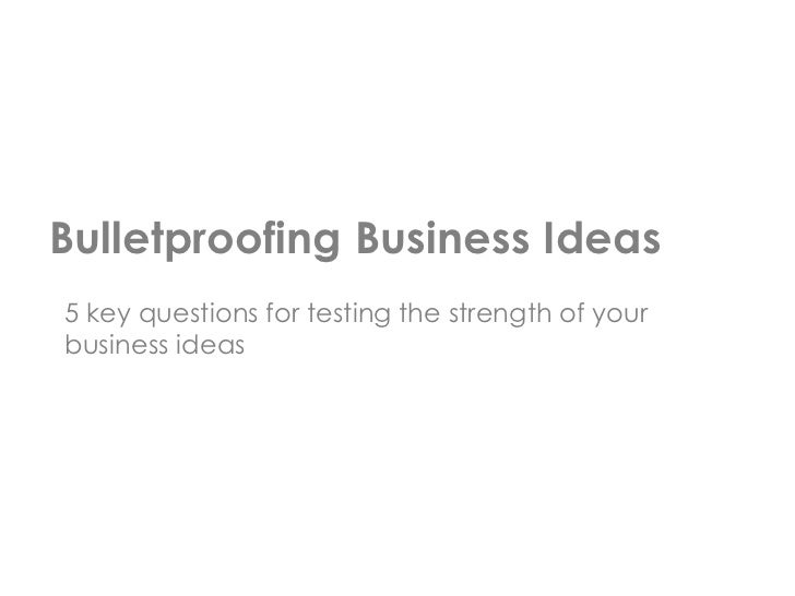 Bulletproofing Business Ideas5 key questions for testing the strength of yourbusiness ideas