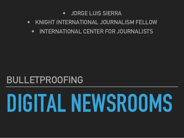 DIGITAL NEWSROOMS BULLETPROOFING •  JORGE LUIS SIERRA •  KNIGHT INTERNATIONAL JOURNALISM FELLOW •  INTERNATIONAL CENTER FO...
