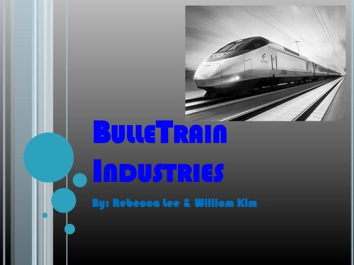 BulleTrain Industries<br />By: Rebecca Lee & William Kim<br />