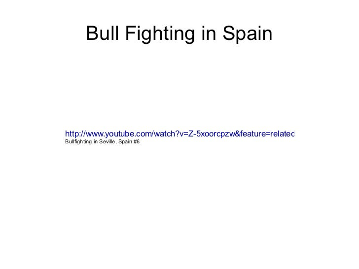 Bull Fighting in Spain http://www.youtube.com/watch?v=Z-5xoorcpzw&feature=related Bullfighting in Seville, Spain #6