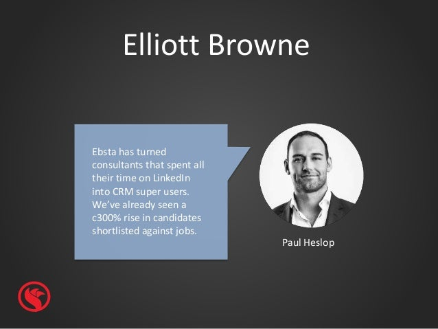 Elliott Browne Paul Heslop Ebsta has turned consultants that spent all their time on LinkedIn into CRM super users. We've ...