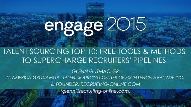 TALENT SOURCING TOP 10: FREE TOOLS & METHODS TO SUPERCHARGE RECRUITERS' PIPELINES GLENN GUTMACHER N. AMERICA GROUP MGR., T...