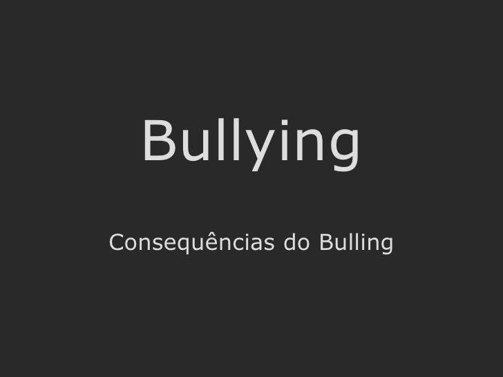 Bullying Consequências do Bulling Por Bruno Pires, Gonçalo Rebelo, Miguel Rêgo, Nuno Adrego