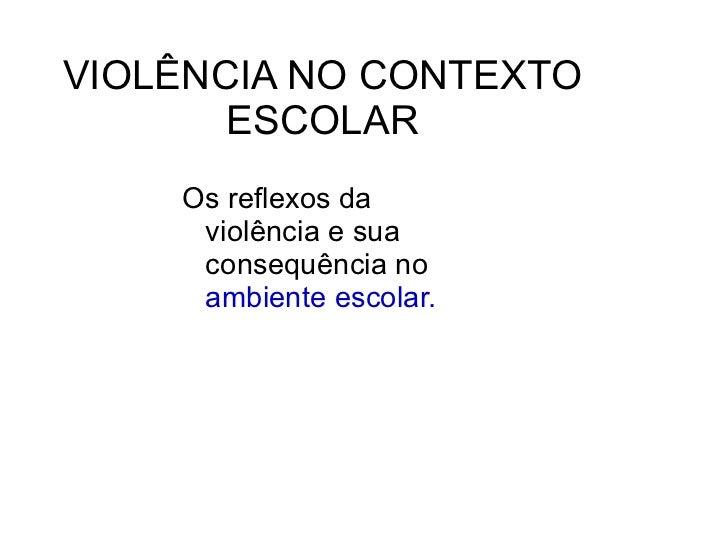 VIOLÊNCIA NO CONTEXTO ESCOLAR <ul><li>Os reflexos da violência e sua consequência no  ambiente escolar. </li></ul>