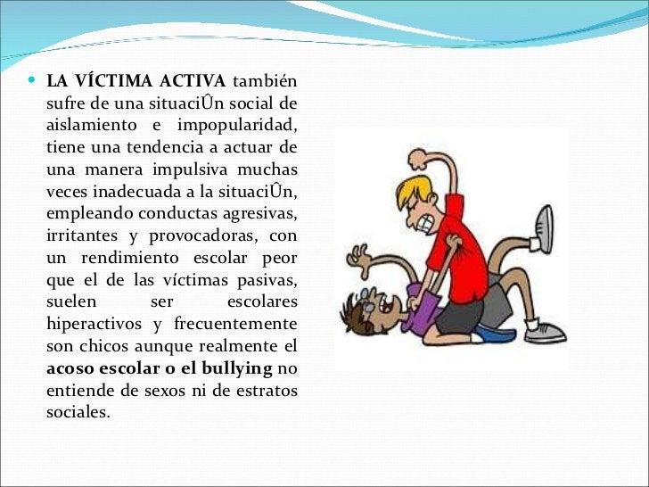 <ul><li>LA VÍCTIMA ACTIVA  también sufre de una situación social de aislamiento e impopularidad, tiene una tendencia a act...