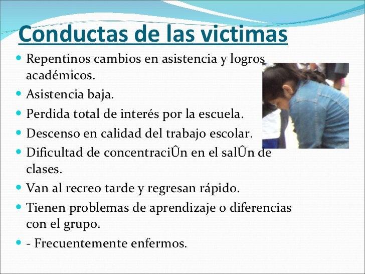 Conductas de las victimas <ul><li>Repentinos cambios en asistencia y logros académicos. </li></ul><ul><li>Asistencia baja....