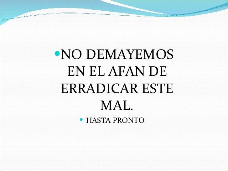 <ul><li>NO DEMAYEMOS EN EL AFAN DE ERRADICAR ESTE MAL. </li></ul><ul><li>HASTA PRONTO </li></ul>