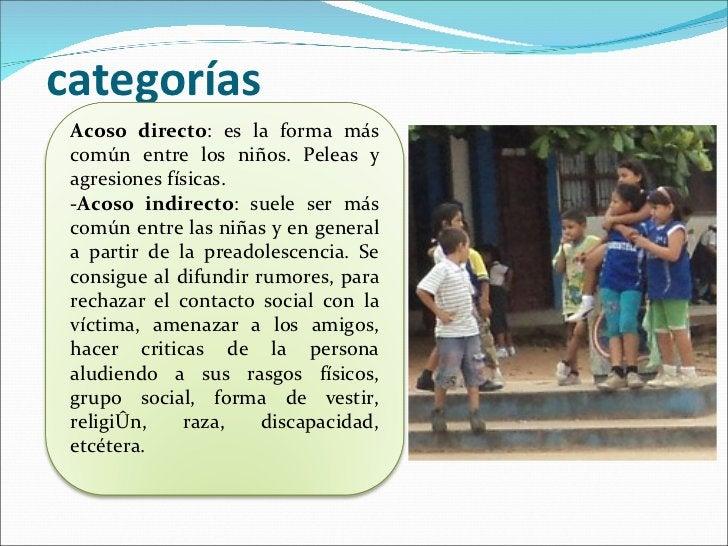 categorías Acoso directo : es la forma más común entre los niños. Peleas y agresiones físicas.  -Acoso indirecto : suele s...