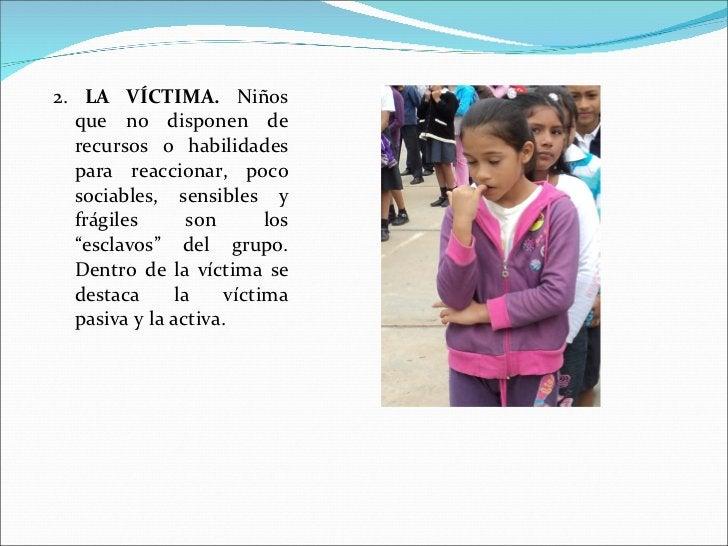 <ul><li>2.  LA VÍCTIMA.   Niños que no disponen de recursos o habilidades para reaccionar, poco sociables, sensibles y frá...