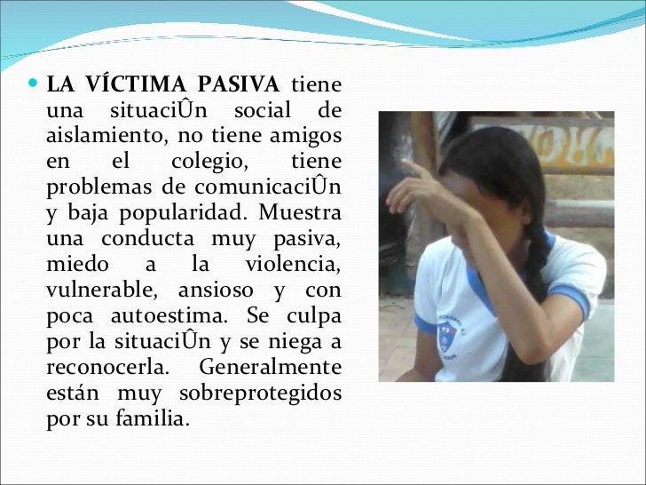 <ul><li>LA VÍCTIMA PASIVA  tiene una situación social de aislamiento, no tiene amigos en el colegio, tiene problemas de co...