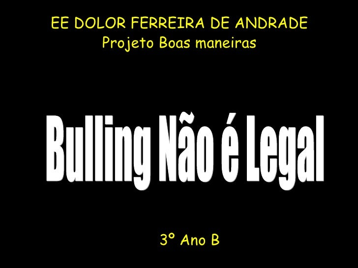 <ul><li>EE DOLOR FERREIRA DE ANDRADE </li></ul><ul><li>Projeto Boas maneiras </li></ul>Bulling Não é Legal 3º Ano B