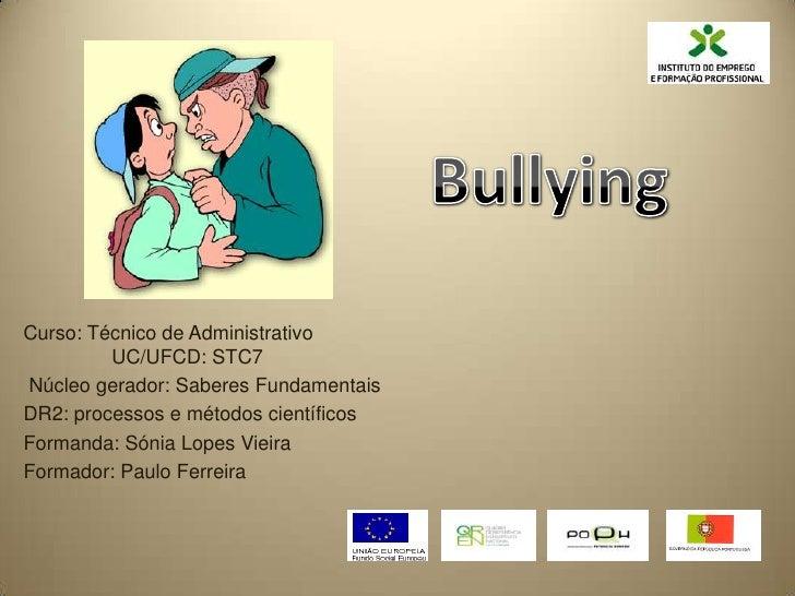 Bullying<br />Curso: Técnico de Administrativo                UC/UFCD: STC7<br /> Núcleo gerador: Sabere...