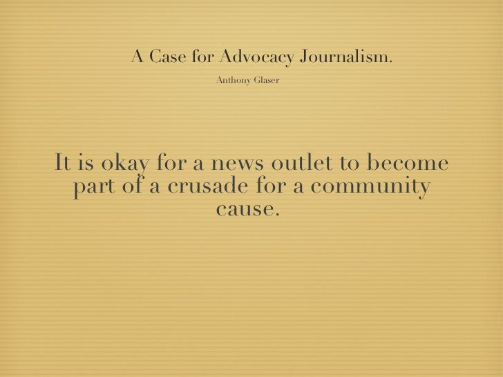 A Case for Advocacy Journalism.                 Anthony GlaserIt is okay for a news outlet to become  part of a crusade fo...