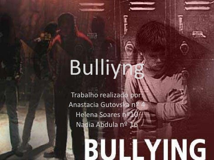 Bulliyng<br />Trabalho realizado por: <br />AnastaciaGutovskanº 4<br />Helena Soares nº10 <br />NadiaAbdulanº 16<br />