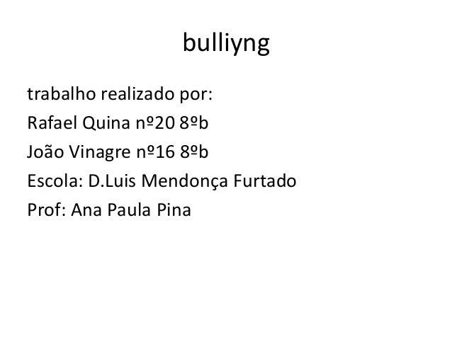 bulliyng trabalho realizado por: Rafael Quina nº20 8ºb João Vinagre nº16 8ºb Escola: D.Luis Mendonça Furtado Prof: Ana Pau...