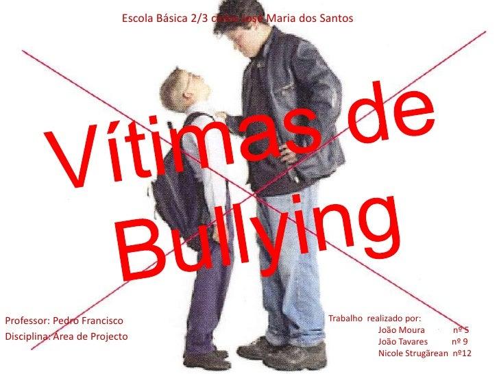 Escola Básica 2/3 ciclos José Maria dos Santos<br />Vítimas de        Bullying<br />Trabalho  realizado por:<br />João Mo...
