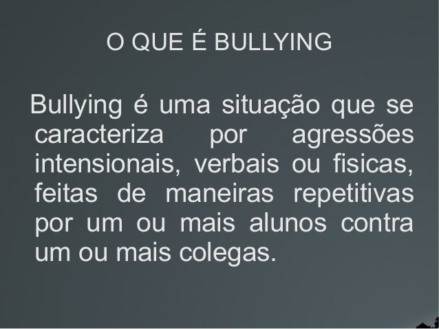 O QUE É BULLYING Bullying é uma situação que se caracteriza por agressões intensionais, verbais ou fisicas, feitas de mane...