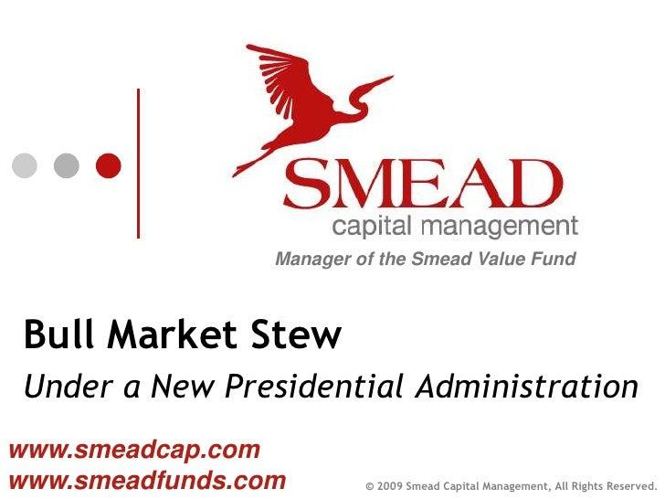 Manager of the Smead Value Fund     Bull Market Stew  Under a New Presidential Administration www.smeadcap.com www.smeadfu...