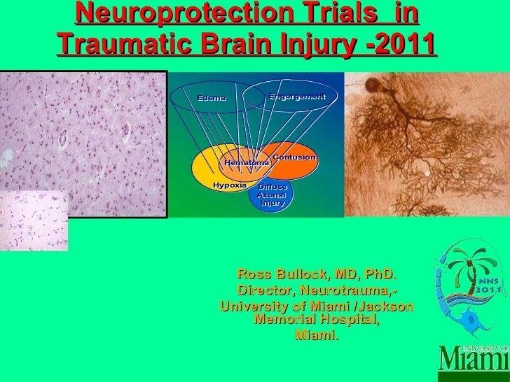Neuroprotection Trials  in Traumatic Brain Injury -2011 Ross Bullock, MD, PhD. Director, Neurotrauma,- University of Miami...