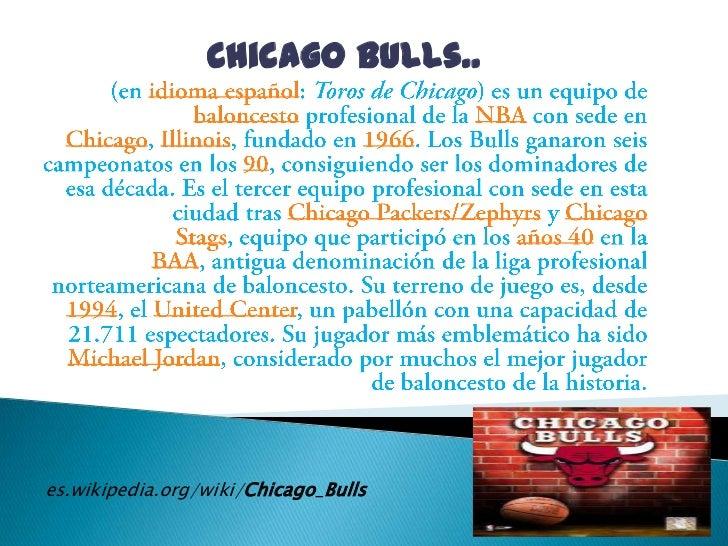 Chicago Bulls..<br />(en idioma español: Toros de Chicago) es un equipo de baloncesto profesional de la NBA con sede en Ch...