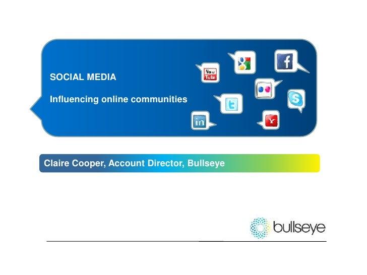 SOCIAL MEDIA<br />Influencing online communities<br />Claire Cooper, Account Director, Bullseye<br />