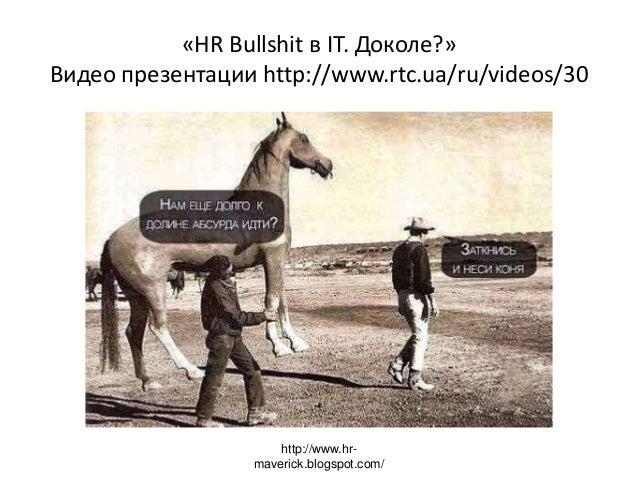 «HR Bullshit в IT. Доколе?» Видео презентации http://www.rtc.ua/ru/videos/30 http://www.hr- maverick.blogspot.com/