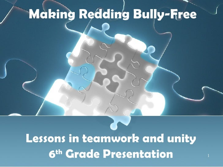 Making Redding Bully-Free Lessons in teamwork and unity 6 th  Grade Presentation