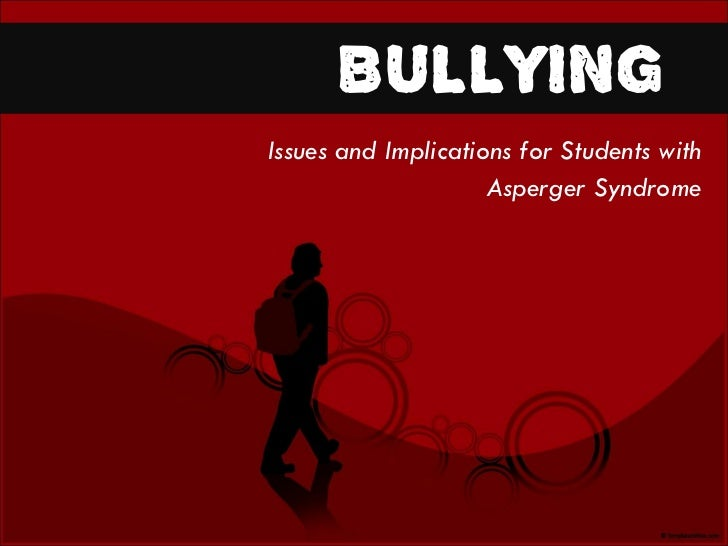 Issues and Implications for Students with  Asperger Syndrome  BULLYING