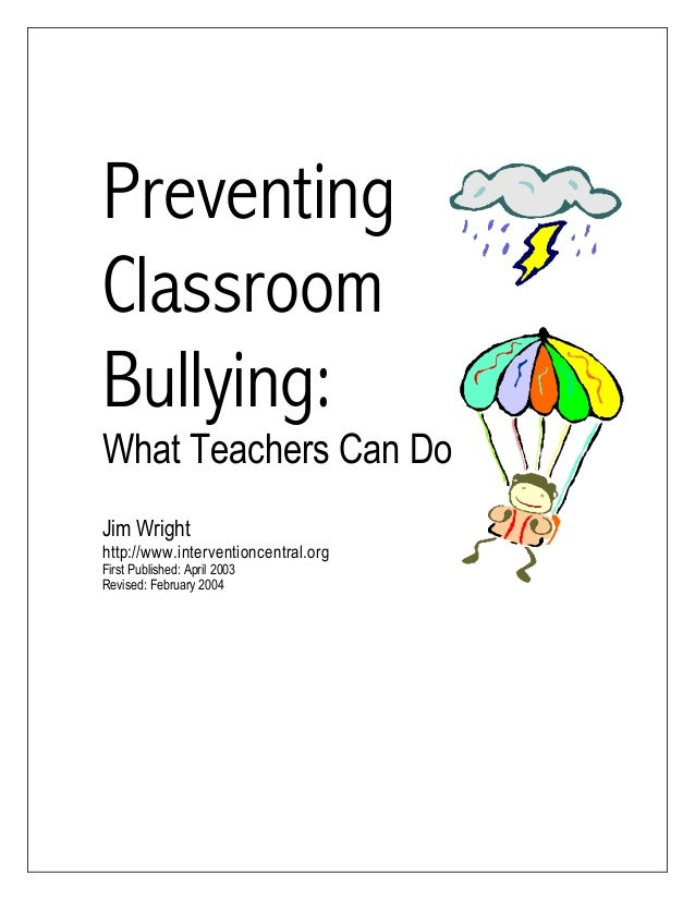 Preventing Classroom Bullying: What Teachers Can Do Jim Wright http://www.interventioncentral.org First Published: April 2...