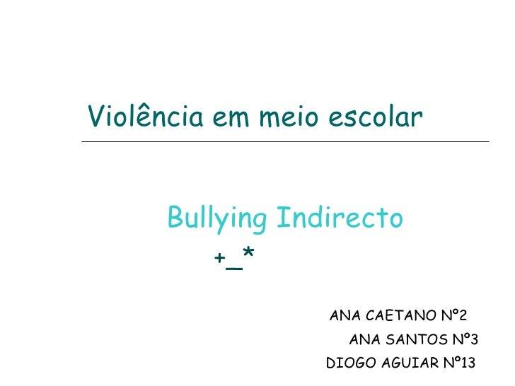 Violência em meio escolar Bullying Indirecto +_*   ANA CAETANO Nº2 ANA SANTOS Nº3 DIOGO AGUIAR Nº13