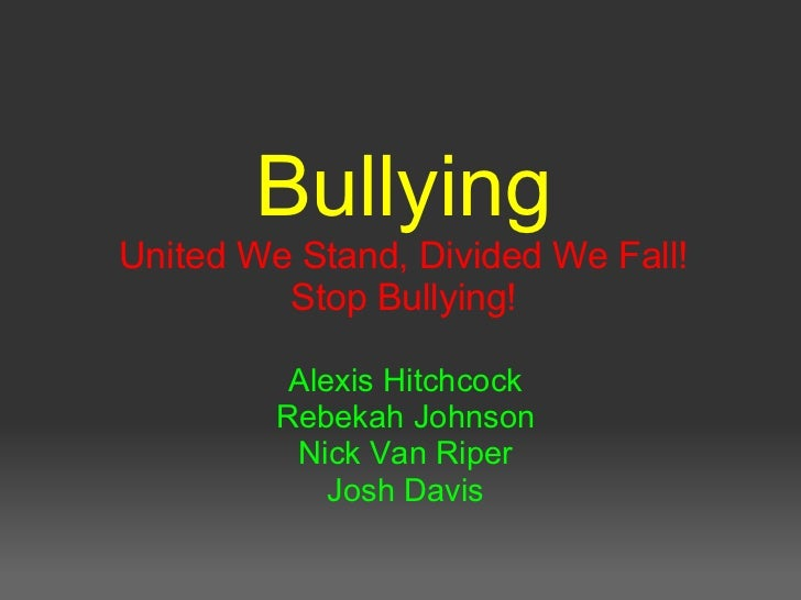 Bullying United We Stand, Divided We Fall! Stop Bullying! Alexis Hitchcock Rebekah Johnson Nick Van Riper Josh Davis