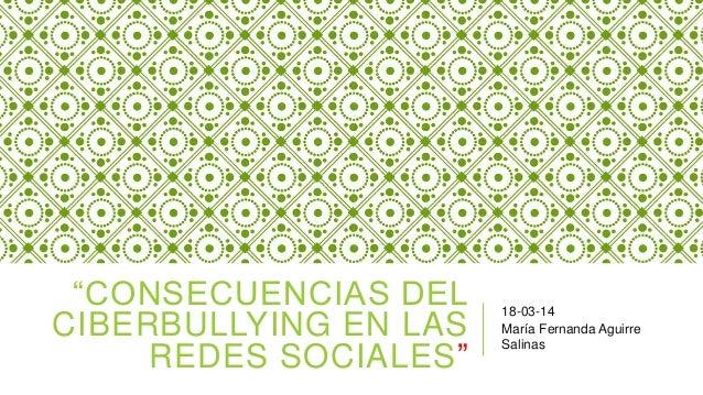 """""""CONSECUENCIAS DEL CIBERBULLYING EN LAS REDES SOCIALES"""" 18-03-14 María Fernanda Aguirre Salinas"""