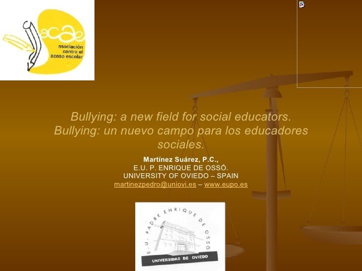 Martínez Suárez, P.C., E.U. P. ENRIQUE DE OSSÓ. UNIVERSITY OF OVIEDO – SPAIN [email_address]  –  www.eupo.es Bullying: a n...