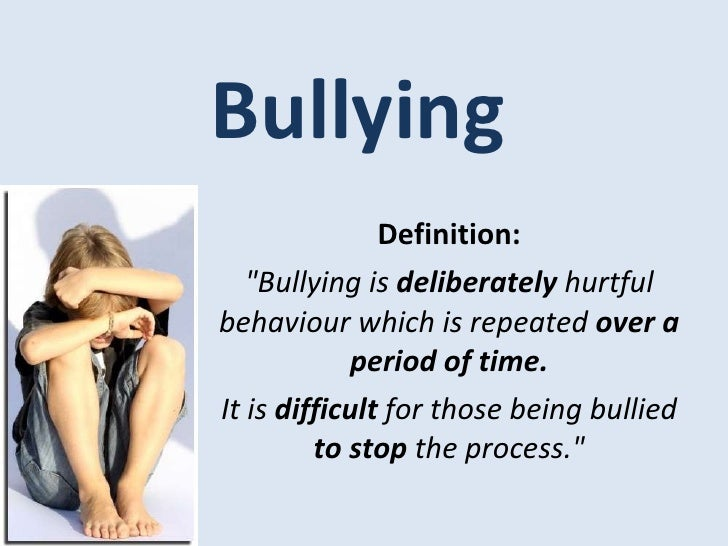 "Bullying Definition: ""Bullying is  deliberately  hurtful behaviour which is repeated  over a period of time. It is  d..."