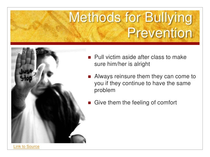 Methods for Bullying Prevention<br />Pull victim aside after class to make sure him/her is alright <br />Always reinsure t...