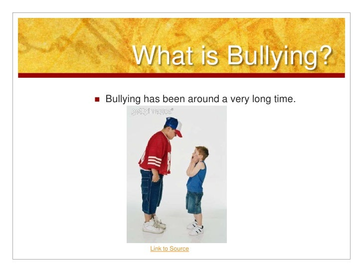 What is Bullying?<br />Bullying has been around a very long time. <br />Link to Source<br />
