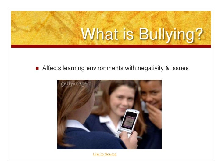 What is Bullying? <br />Affects learning environments with negativity & issues <br />Link to Source<br />