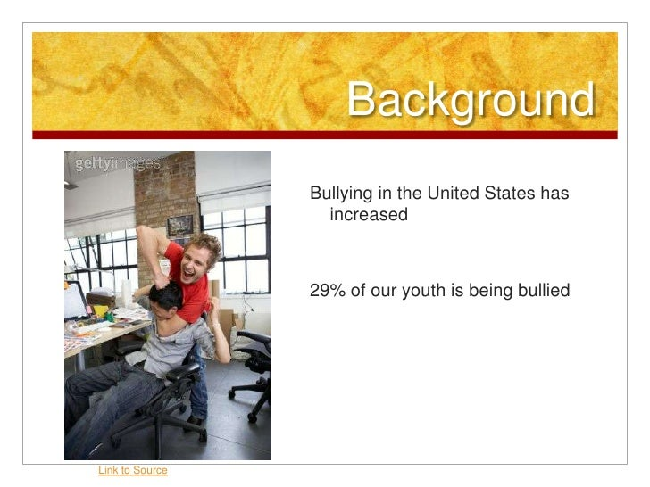 Background<br />Bullying in the United States has increased<br />29% of our youth is being bullied<br />Link to Source<br />
