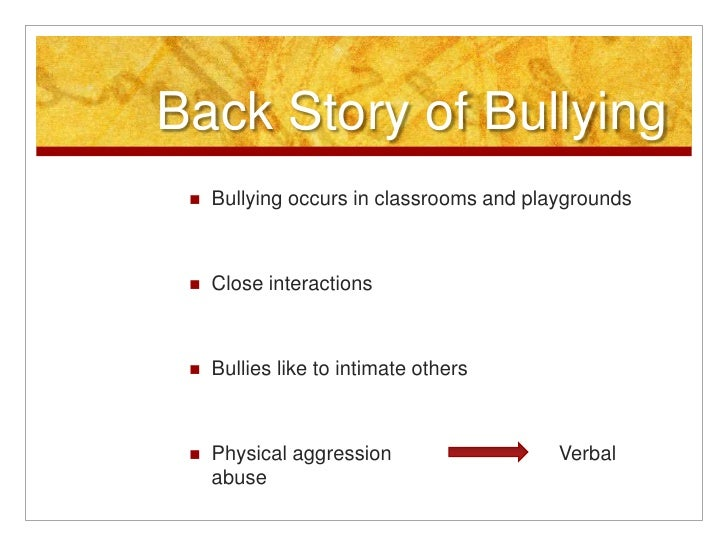 Back Story of Bullying<br />Bullying occurs in classrooms and playgrounds<br />Close interactions<br />Bullies like to int...