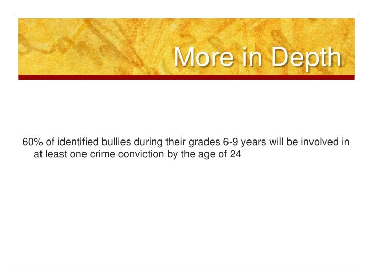 More in Depth<br />60% of identified bullies during their grades 6-9 years will be involved in at least one crime convicti...