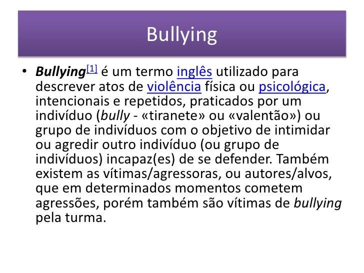 Bullying<br />Bullying[1] é um termo inglês utilizado para descrever atos de violência física ou psicológica, intencionais...