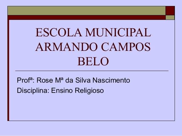 ESCOLA MUNICIPAL ARMANDO CAMPOS BELO Profª: Rose Mª da Silva Nascimento Disciplina: Ensino Religioso