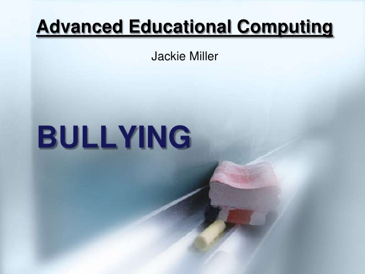 Advanced Educational Computing<br />Jackie Miller<br />BULLYING<br />
