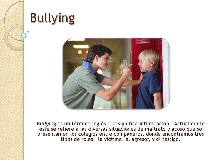 Bullying<br />Bullying es un término inglés que significa intimidación. Actualmente éste se refiere a las diversas situac...