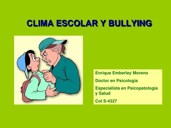 CLIMA ESCOLAR Y BULLYING<br />Enrique Emberley Moreno<br />Doctor en Psicología<br />Especialista en Psicopatología y Salu...