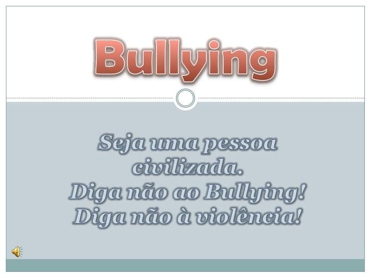 Seja uma pessoa civilizada. Diga não ao Bullying! Diga não à violência! <br />Bullying<br />
