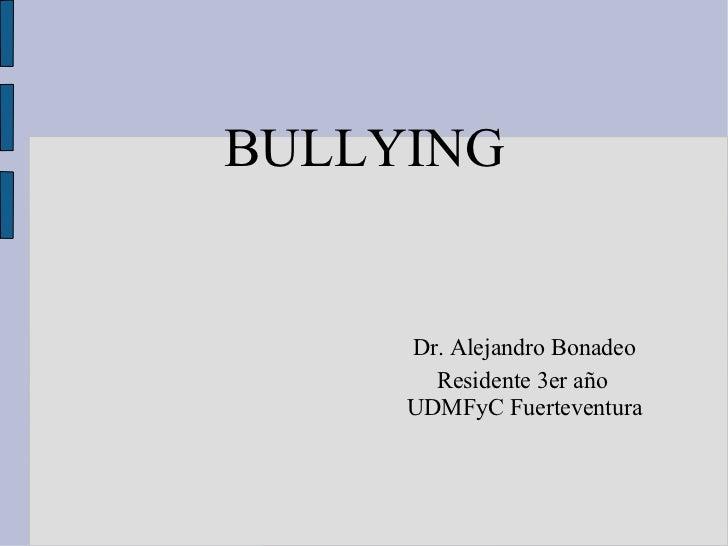BULLYING   Dr. Alejandro Bonadeo   Residente 3er año UDMFyC Fuerteventura
