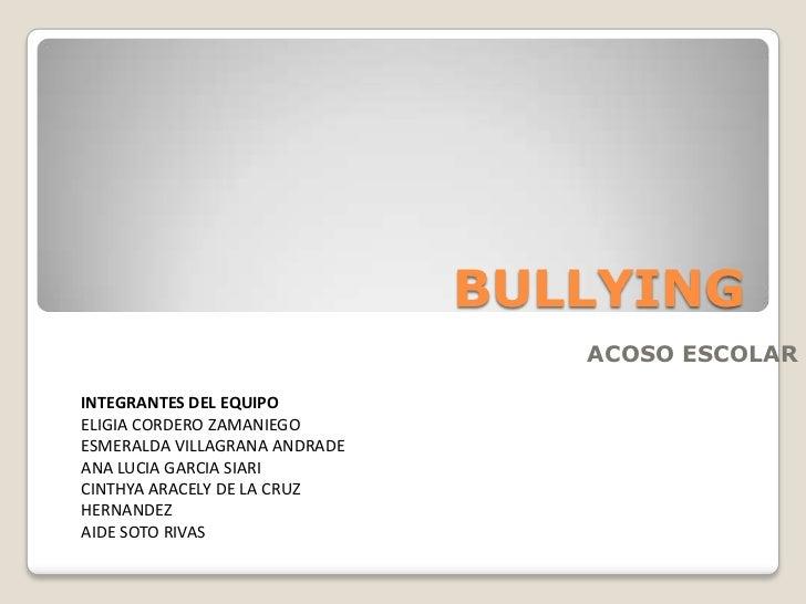 BULLYING<br />ACOSO ESCOLAR<br />INTEGRANTES DEL EQUIPO<br />ELIGIA CORDERO ZAMANIEGO<br />ESMERALDA VILLAGRANA ANDRADE<br...